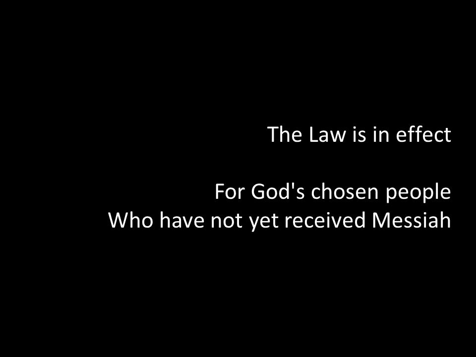 The Law is in effect For God's chosen people Who have not yet received Messiah
