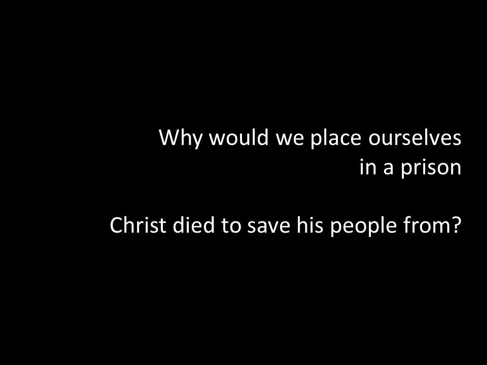 Why would we place ourselves in a prison Christ died to save his people from?