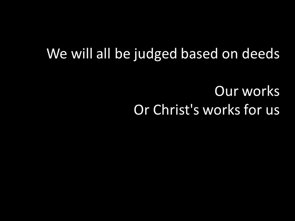 We will all be judged based on deeds Our works Or Christ's works for us