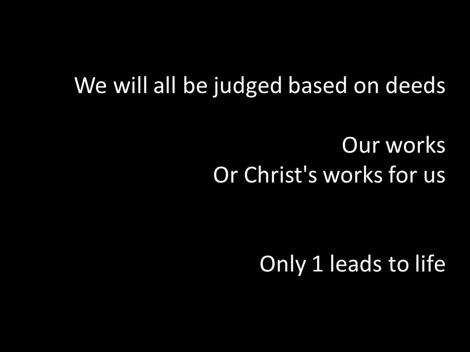 We will all be judged based on deeds Our works Or Christ's works for us Only 1 leads to life