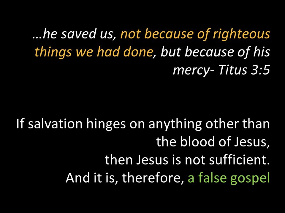 …he saved us, not because of righteous things we had done, but because of his mercy- Titus 3:5 If salvation hinges on anything other than the blood of