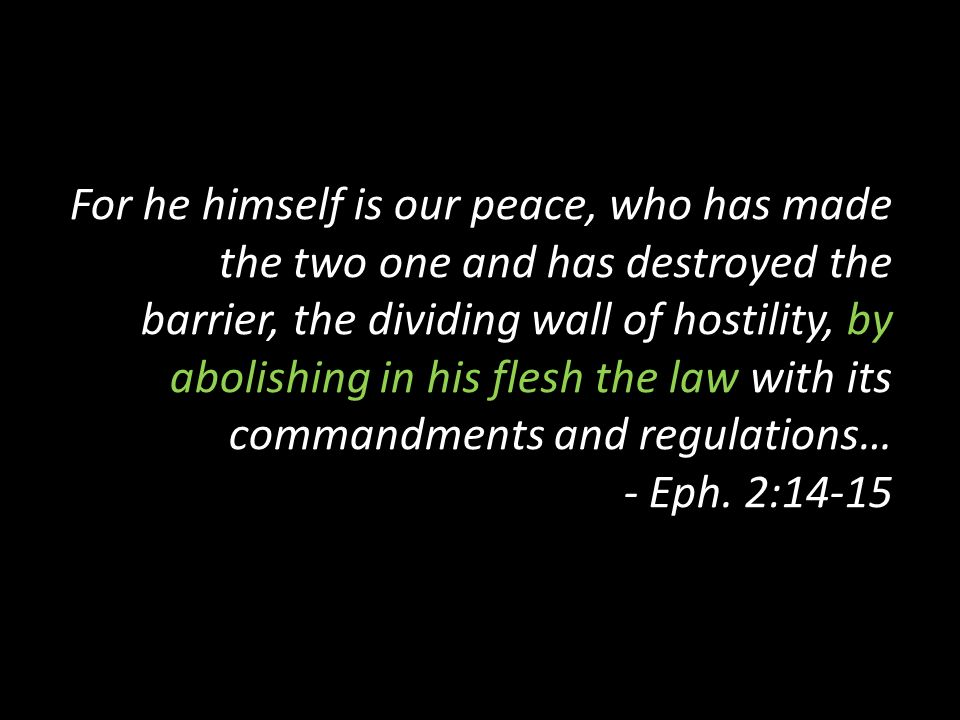 For he himself is our peace, who has made the two one and has destroyed the barrier, the dividing wall of hostility, by abolishing in his flesh the la