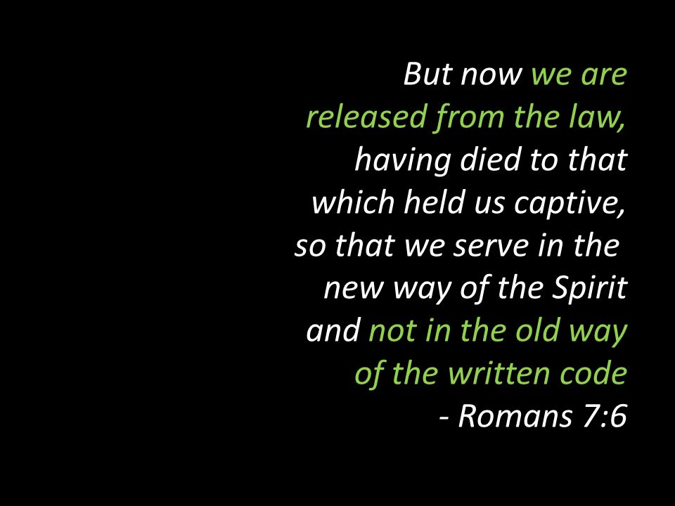 But now we are released from the law, having died to that which held us captive, so that we serve in the new way of the Spirit and not in the old way