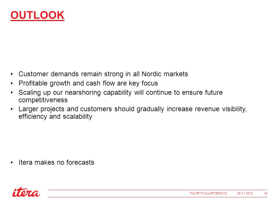 OUTLOOK Customer demands remain strong in all Nordic markets Profitable growth and cash flow are key focus Scaling up our nearshoring capability will continue to ensure future competitiveness Larger projects and customers should gradually increase revenue visibility, efficiency and scalability Itera makes no forecasts 06.11.2013FOURTH QUARTER 2012 18