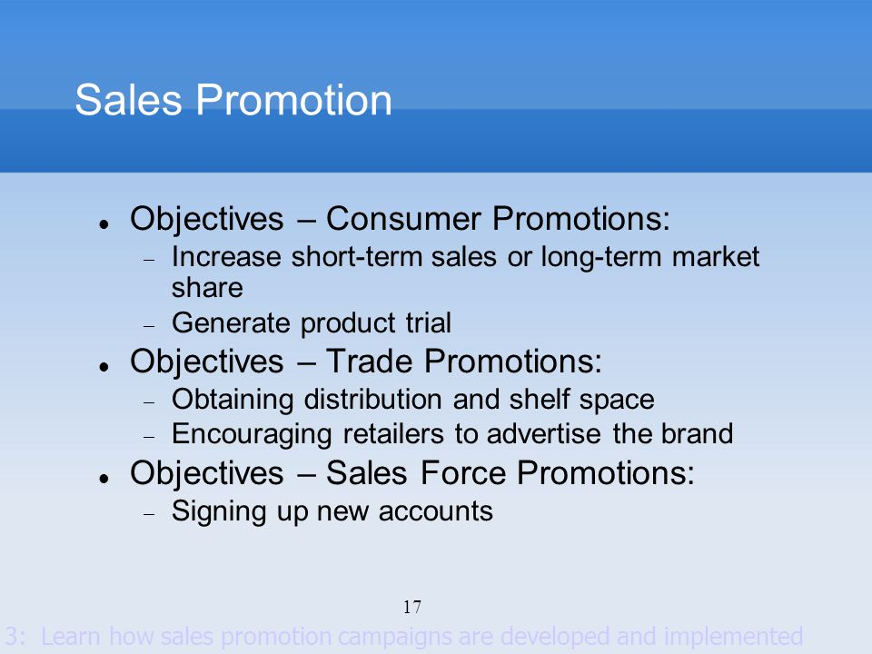 17 Sales Promotion Objectives – Consumer Promotions: Increase short-term sales or long-term market share Generate product trial Objectives – Trade Pro