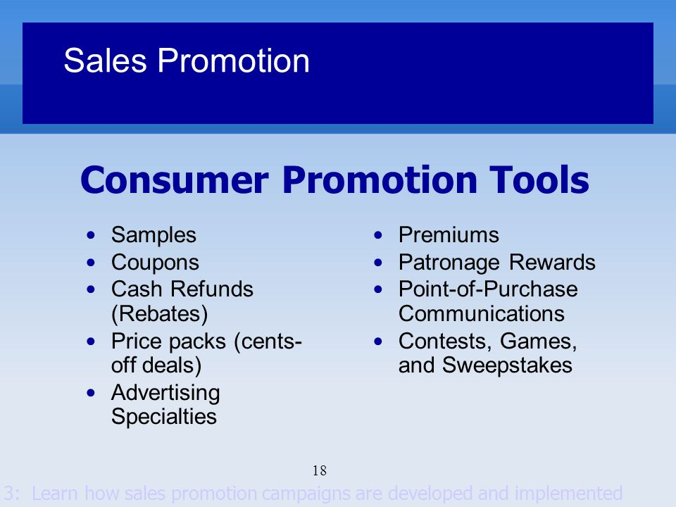 18 Consumer Promotion Tools Sales Promotion Samples Coupons Cash Refunds (Rebates) Price packs (cents- off deals) Advertising Specialties Premiums Pat