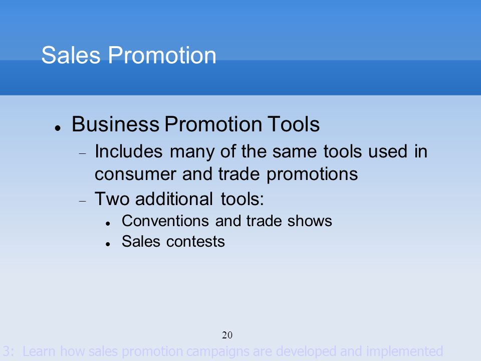 20 Sales Promotion Business Promotion Tools Includes many of the same tools used in consumer and trade promotions Two additional tools: Conventions an