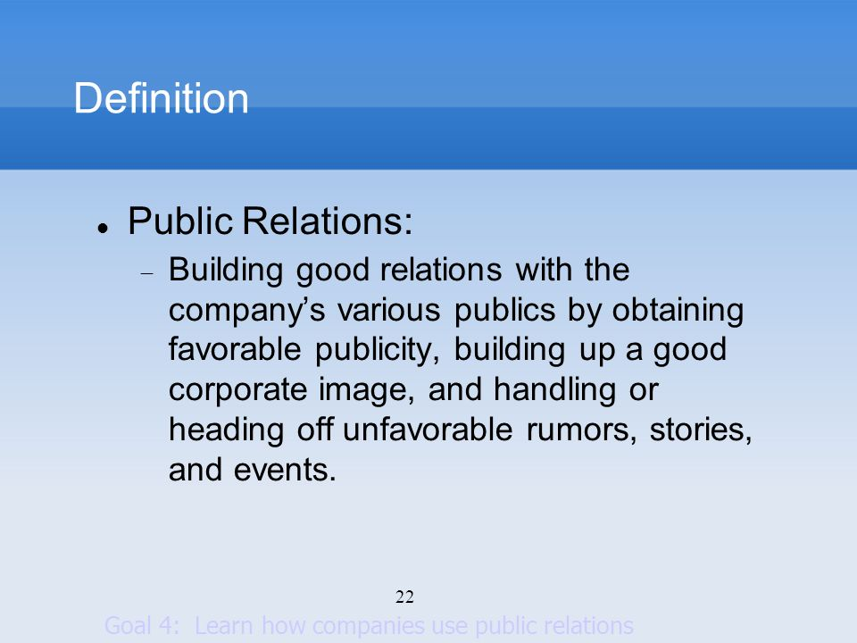 22 Definition Public Relations: Building good relations with the companys various publics by obtaining favorable publicity, building up a good corpora