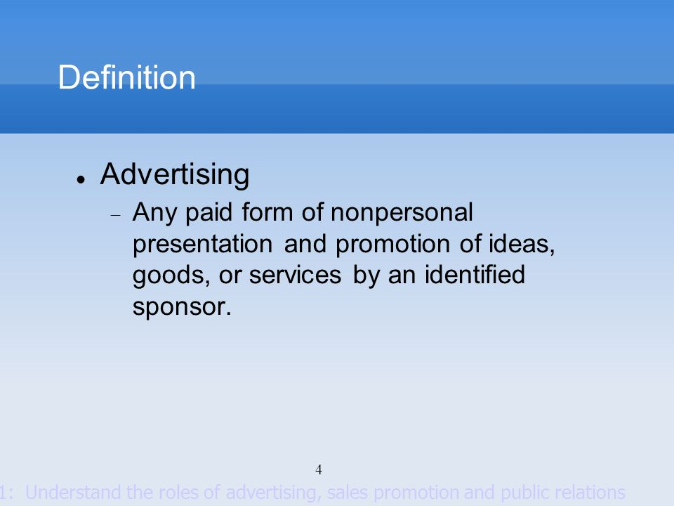 4 Definition Advertising Any paid form of nonpersonal presentation and promotion of ideas, goods, or services by an identified sponsor. Goal 1: Unders