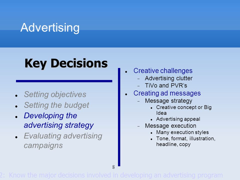 8 Advertising Setting objectives Setting the budget Developing the advertising strategy Evaluating advertising campaigns Creative challenges Advertisi