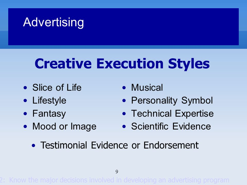 10 Advertising Setting objectives Setting the budget Developing the advertising strategy Evaluating advertising campaigns Select advertising media Decide on level of reach, frequency and impact Choose among the major media types by considering: Consumer media habits, nature of the product, types of messages, and costs Select specific media vehicles Decide on media timing Key Decisions Goal 2: Know the major decisions involved in developing an advertising program