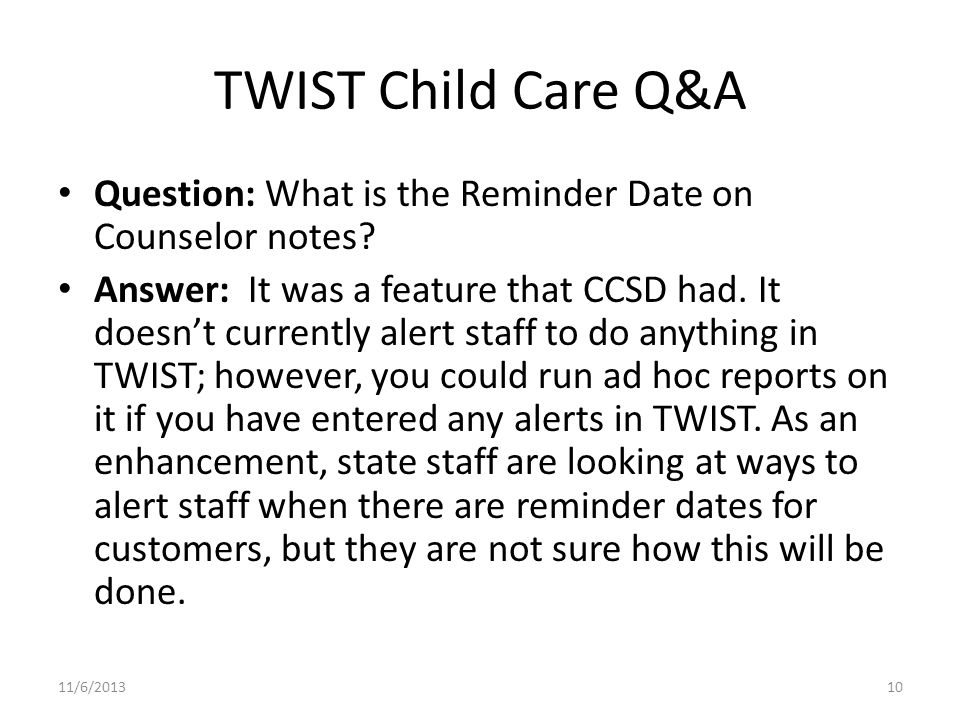 TWIST Child Care Q&A Question: What is the Reminder Date on Counselor notes? Answer: It was a feature that CCSD had. It doesnt currently alert staff t