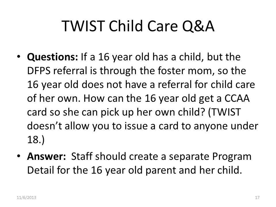 TWIST Child Care Q&A Questions: If a 16 year old has a child, but the DFPS referral is through the foster mom, so the 16 year old does not have a referral for child care of her own.