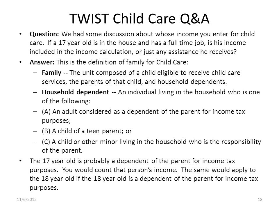 TWIST Child Care Q&A Question: We had some discussion about whose income you enter for child care. If a 17 year old is in the house and has a full tim