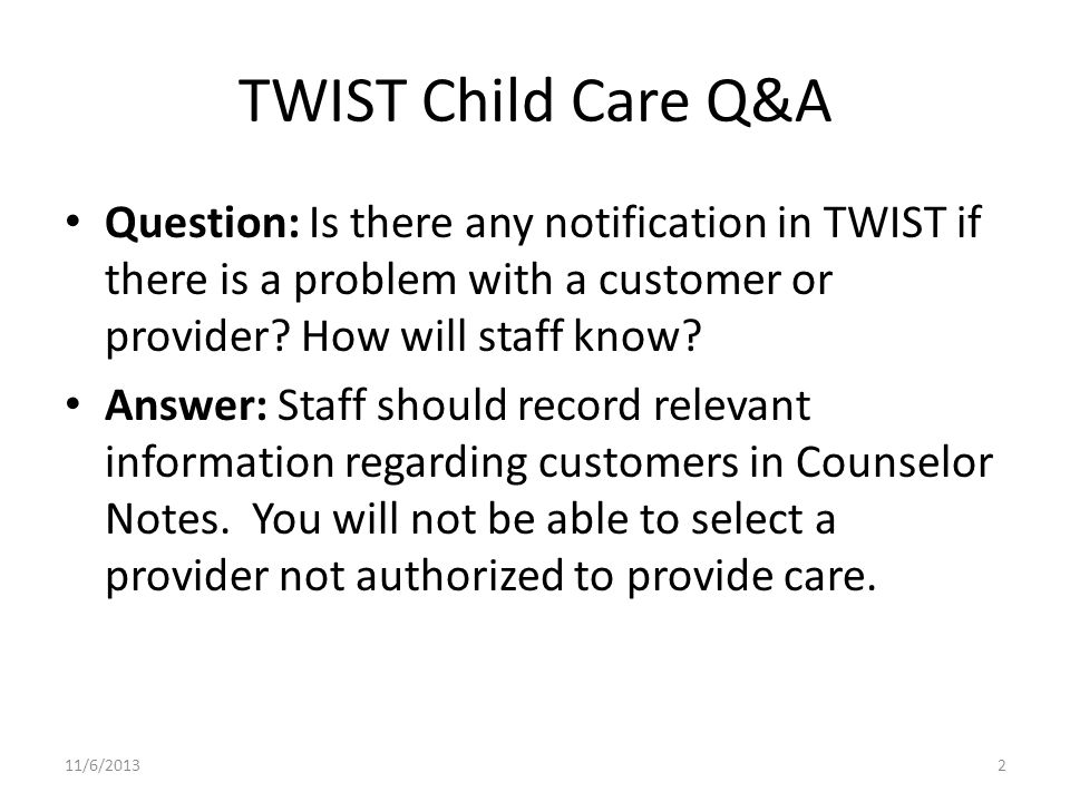 TWIST Child Care Q&A Question: Is there any notification in TWIST if there is a problem with a customer or provider? How will staff know? Answer: Staf