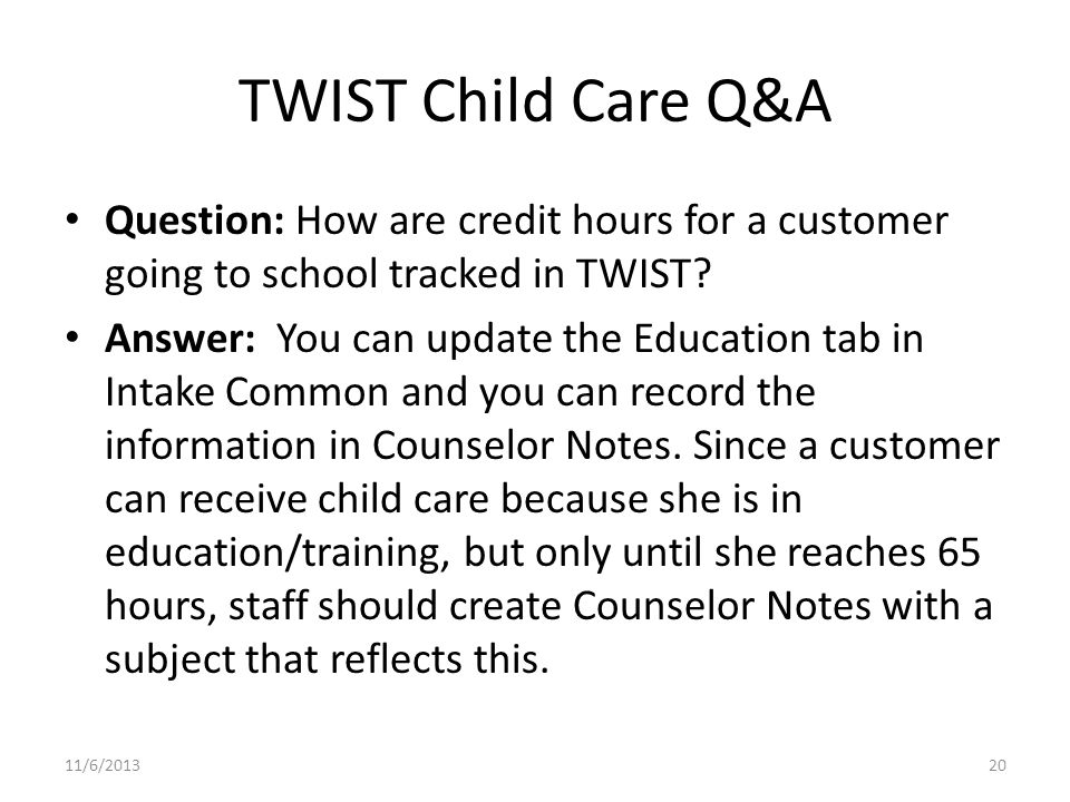 TWIST Child Care Q&A Question: How are credit hours for a customer going to school tracked in TWIST? Answer: You can update the Education tab in Intak