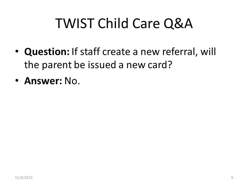 TWIST Child Care Q&A Question: If staff create a new referral, will the parent be issued a new card? Answer: No. 11/6/20136