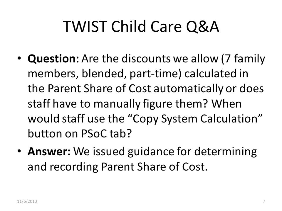 TWIST Child Care Q&A Question: Are the discounts we allow (7 family members, blended, part-time) calculated in the Parent Share of Cost automatically