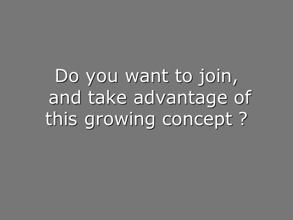 Do you want to join, and take advantage of this growing concept ?