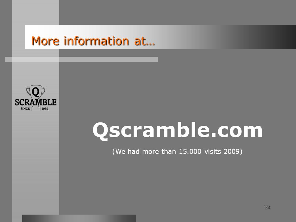 24 More information at… More information at… Qscramble.com (We had more than 15.000 visits 2009)
