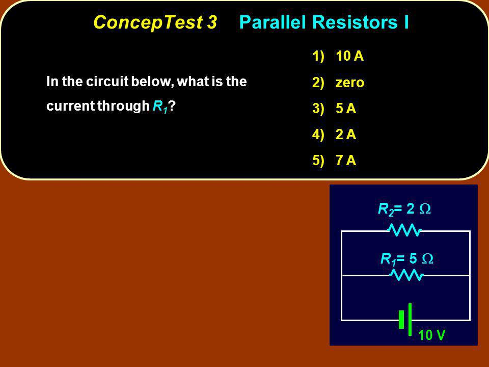 ConcepTest 3Parallel Resistors I In the circuit below, what is the current through ? In the circuit below, what is the current through R 1 ? 10 V R 1