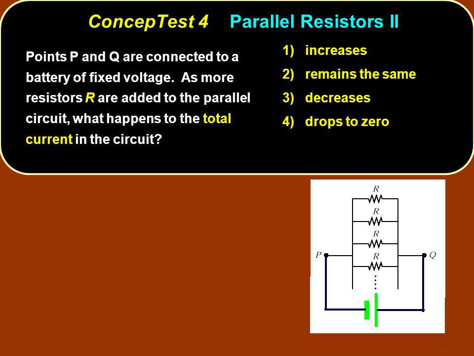 ConcepTest 4Parallel Resistors II 1) increases 2) remains the same 3) decreases 4) drops to zero Points P and Q are connected to a battery of fixed vo