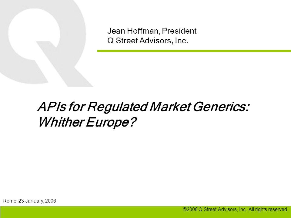 Jean Hoffman, President Q Street Advisors, Inc. APIs for Regulated Market Generics: Whither Europe? ©2006 Q Street Advisors, Inc. All rights reserved.