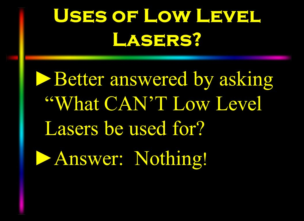Uses of Low Level Lasers? Better answered by asking What CANT Low Level Lasers be used for? Answer: Nothing !