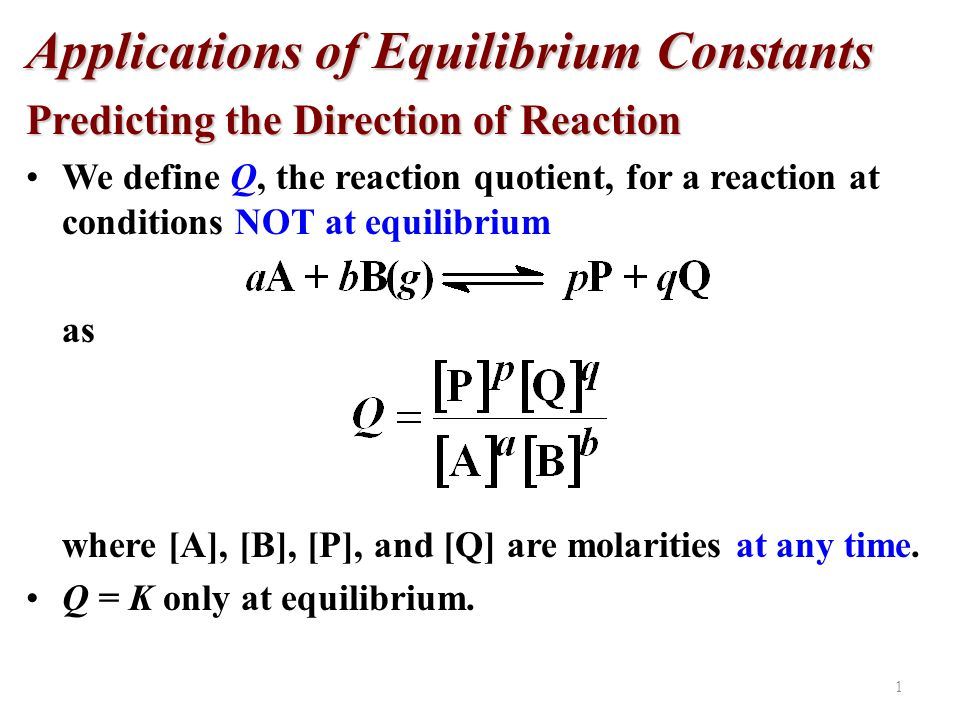 Applications of Equilibrium Constants Predicting the Direction of Reaction IF Q c > K c system proceeds from right to left to reach equilibrium Q c = K c the system is at equilibrium Q c < K c system proceeds from left to right to reach equilibrium 14.4