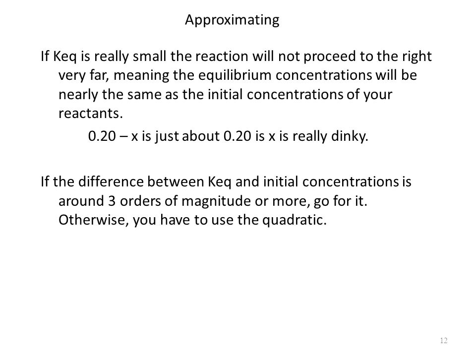 12 Approximating If Keq is really small the reaction will not proceed to the right very far, meaning the equilibrium concentrations will be nearly the