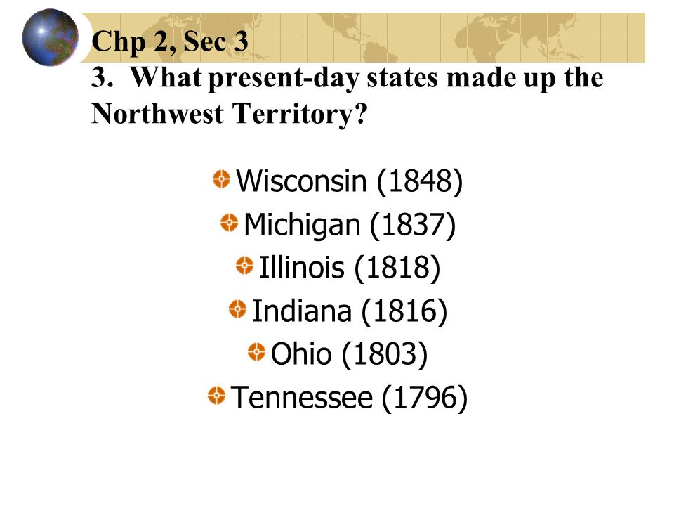 Chp 2, Sec 3 3. What present-day states made up the Northwest Territory? Wisconsin (1848) Michigan (1837) Illinois (1818) Indiana (1816) Ohio (1803) T