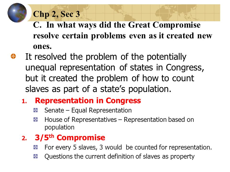 Chp 2, Sec 3 C. In what ways did the Great Compromise resolve certain problems even as it created new ones. It resolved the problem of the potentially
