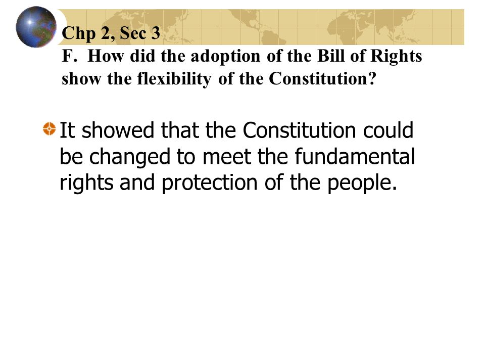 Chp 2, Sec 3 F. How did the adoption of the Bill of Rights show the flexibility of the Constitution? It showed that the Constitution could be changed