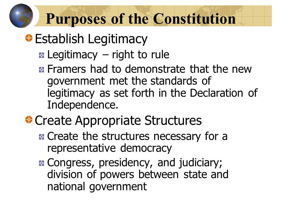 Purposes of the Constitution Establish Legitimacy Legitimacy – right to rule Framers had to demonstrate that the new government met the standards of l