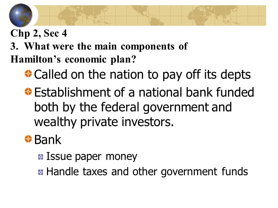 Chp 2, Sec 4 3. What were the main components of Hamiltons economic plan? Called on the nation to pay off its depts Establishment of a national bank f