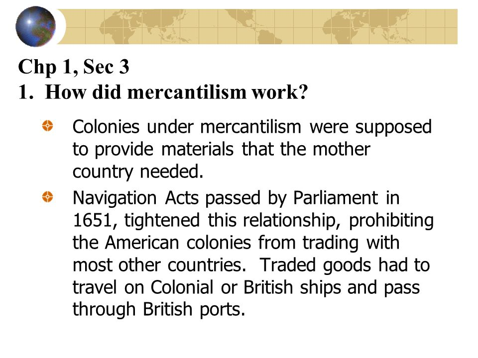 Chp 1, Sec 3 1. How did mercantilism work? Colonies under mercantilism were supposed to provide materials that the mother country needed. Navigation A