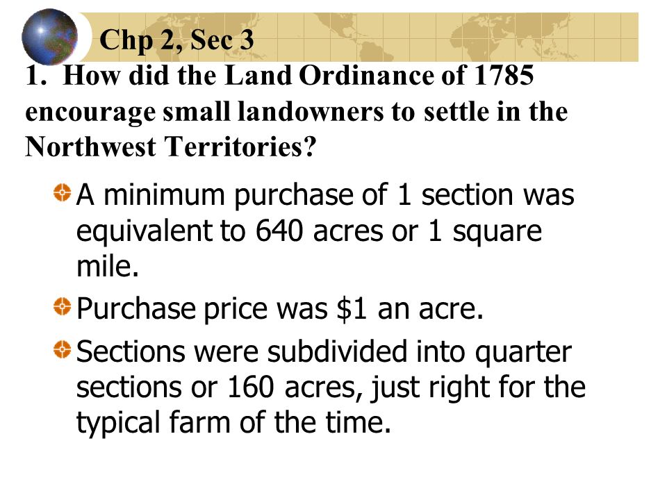 Chp 2, Sec 3 1. How did the Land Ordinance of 1785 encourage small landowners to settle in the Northwest Territories? A minimum purchase of 1 section