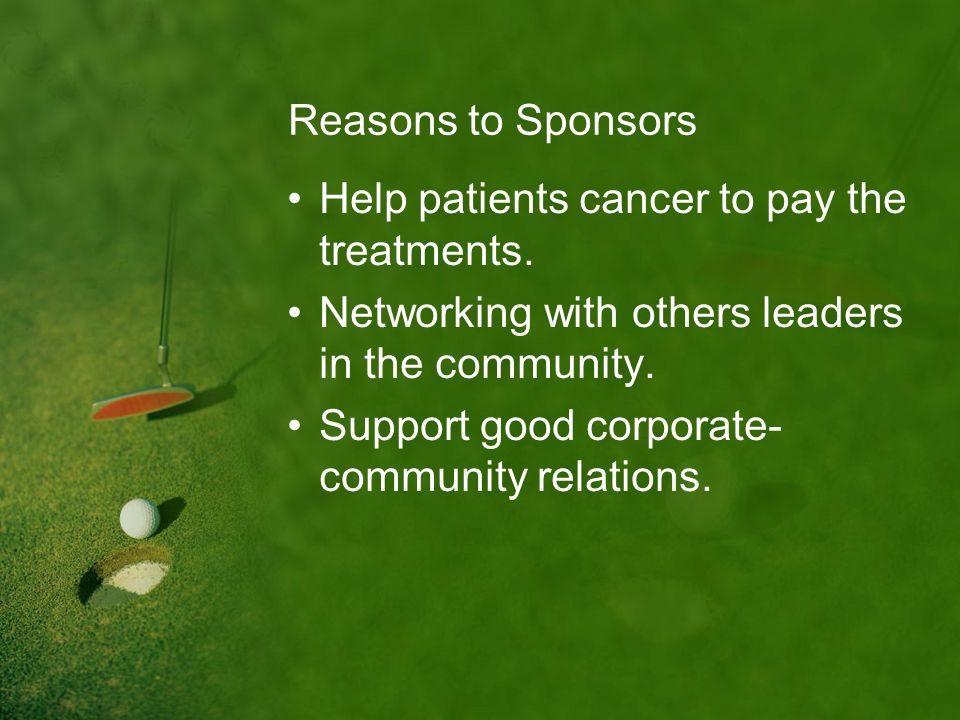 Reasons to Sponsors Help patients cancer to pay the treatments. Networking with others leaders in the community. Support good corporate- community rel