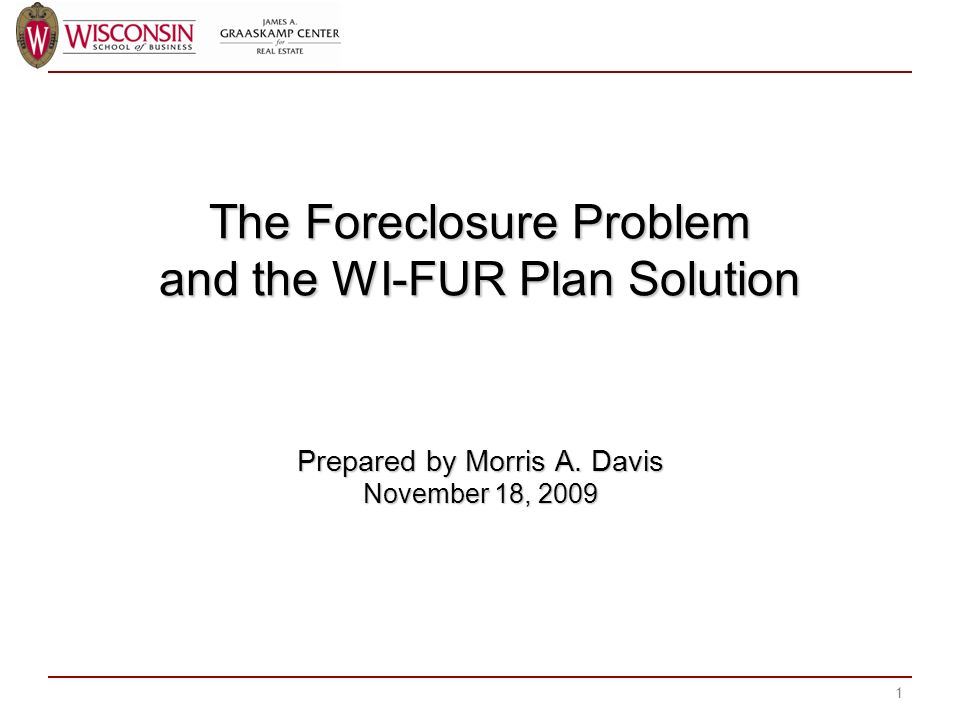The Foreclosure Problem and the WI-FUR Plan Solution Prepared by Morris A.