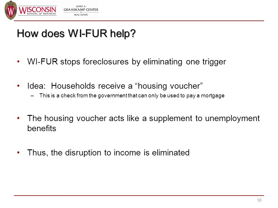 How does WI-FUR help? WI-FUR stops foreclosures by eliminating one trigger Idea: Households receive a housing voucher –This is a check from the govern