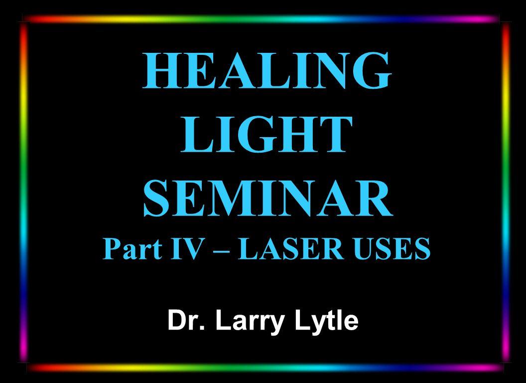 HEALING LIGHT SEMINAR Part IV – LASER USES Dr. Larry Lytle