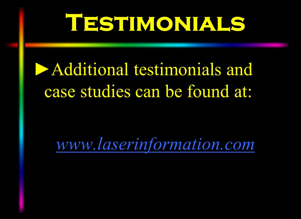 Testimonials Additional testimonials and case studies can be found at: www.laserinformation.com