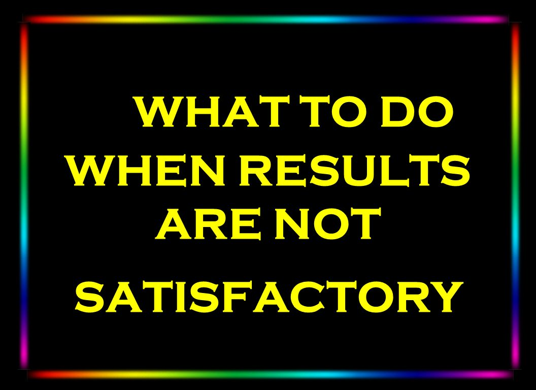 WHAT TO DO WHEN RESULTS ARE NOT SATISFACTORY