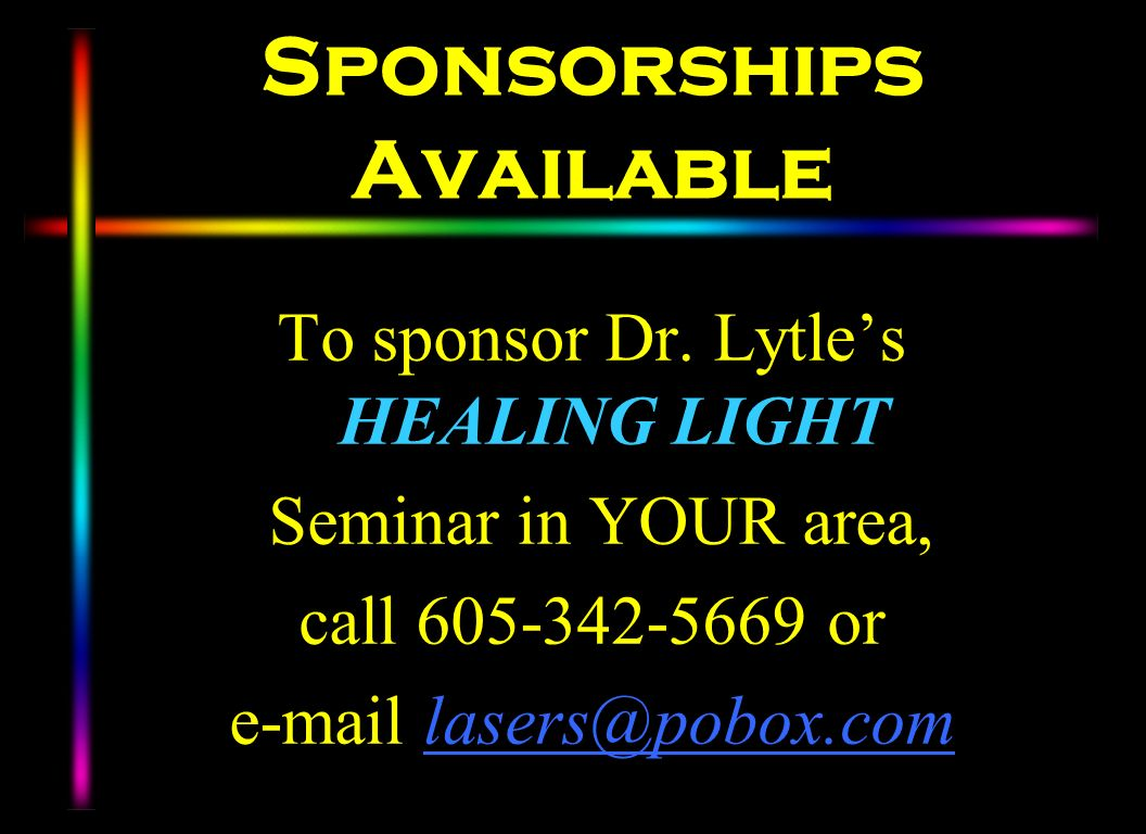 Sponsorships Available To sponsor Dr. Lytles HEALING LIGHT Seminar in YOUR area, call 605-342-5669 or e-mail lasers@pobox.com