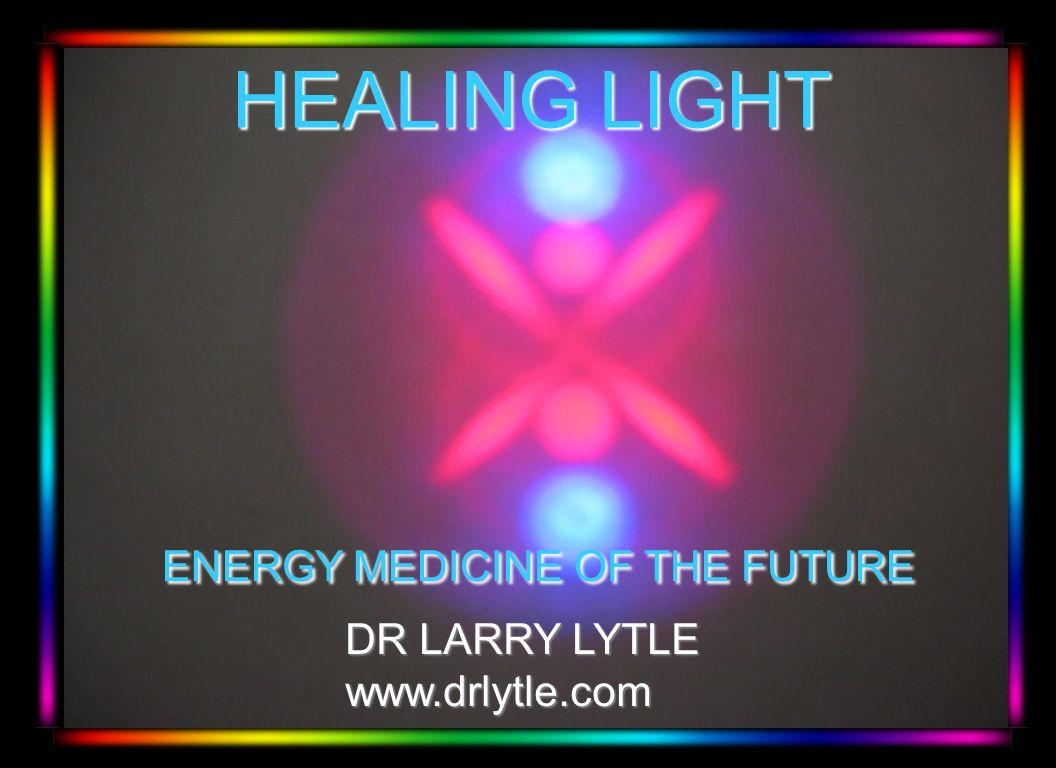 HEALING LIGHT HEALING LIGHT ENERGY MEDICINE OF THE FUTURE ENERGY MEDICINE OF THE FUTURE DR LARRY LYTLE DR LARRY LYTLE www.drlytle.com www.drlytle.com