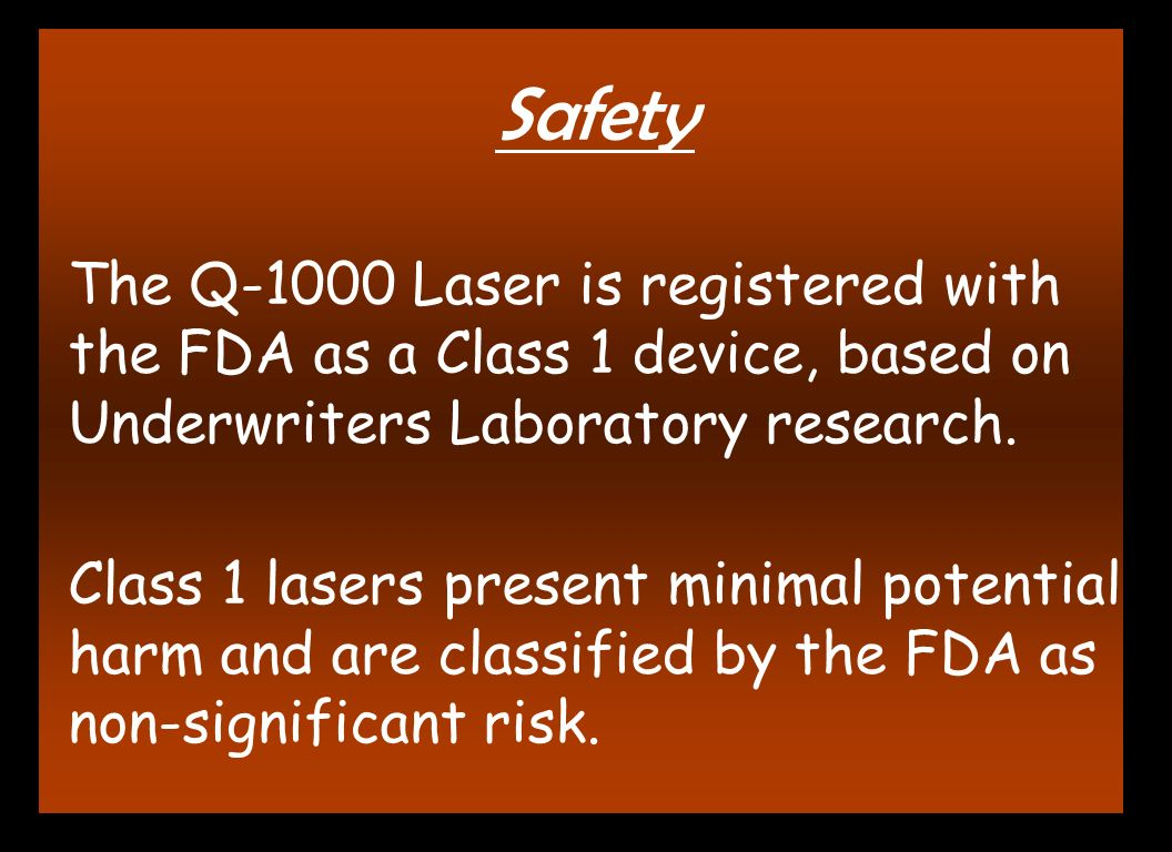 Safety The Q-1000 Laser is registered with the FDA as a Class 1 device, based on Underwriters Laboratory research. Class 1 lasers present minimal pote