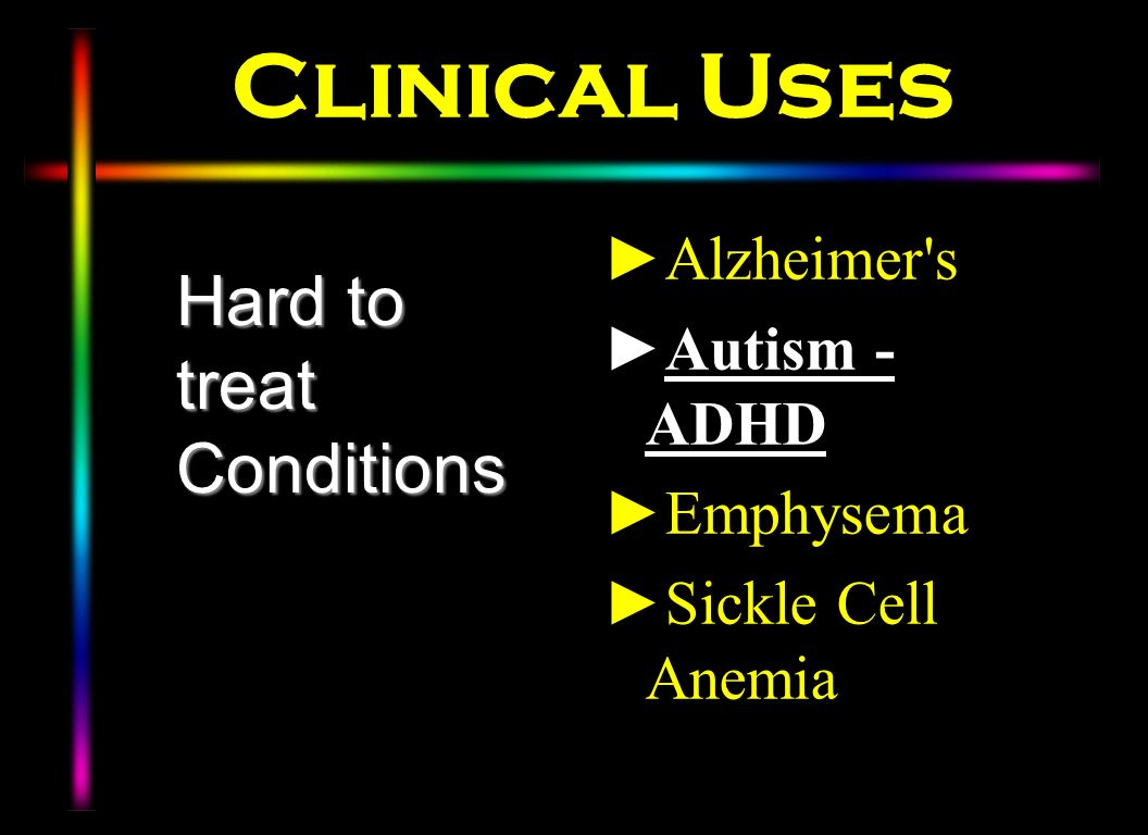 Clinical Uses Alzheimer's Autism - ADHD Emphysema Sickle Cell Anemia Hard to treat Conditions