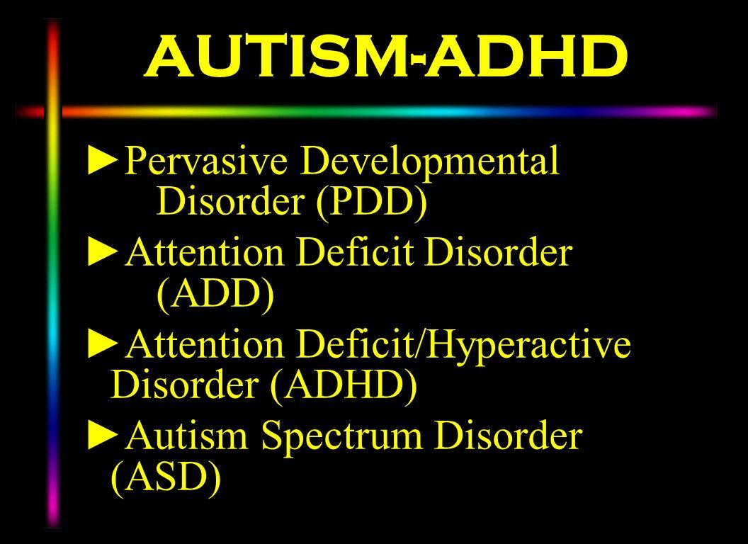 AUTISM-ADHD Pervasive Developmental Disorder (PDD) Attention Deficit Disorder (ADD) Attention Deficit/Hyperactive Disorder (ADHD) Autism Spectrum Diso