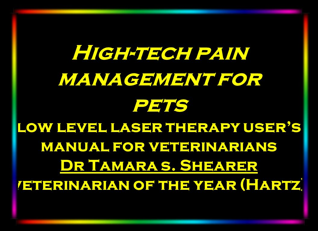 High-tech pain management for pets low level laser therapy users manual for veterinarians Dr Tamara s. Shearer veterinarian of the year (Hartz)