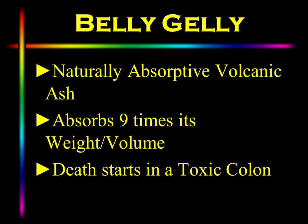 Belly Gelly Naturally Absorptive Volcanic Ash Absorbs 9 times its Weight/Volume Death starts in a Toxic Colon